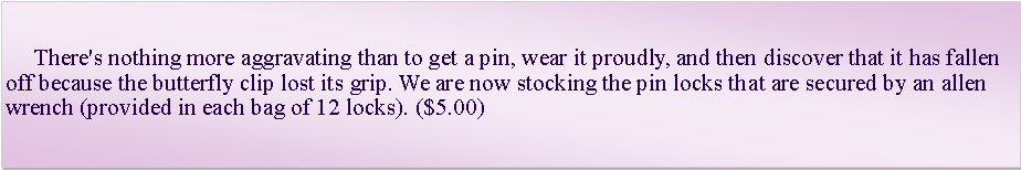 Text Box:      There's nothing more aggravating than to get a pin, wear it proudly, and then discover that it has fallen off because the butterfly clip lost its grip. We are now stocking the pin locks that are secured by an allen wrench (provided in each bag of 12 locks). ($5.00)